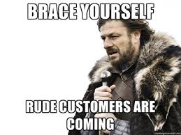 rude customers are coming